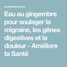 Eau au gingembre pour soulager la migraine, les gênes digestives et la douleur - Améliore ta Santé