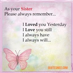 My sweet sister please always remember that I loved you yesterday, I love you… Sister Love Quotes, Sister Birthday Quotes, Birthday Wishes Quotes, Daughter Quotes, Mom Quotes, Family Quotes, Qoutes, Sister Sayings, Sibling Quotes