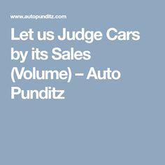 Let us Judge Cars by its Sales (Volume) - Auto Punditz Automobile Industry, Articles, Let It Be, Cars, Autos, Car, Automobile, Trucks