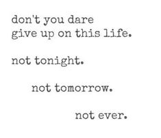 """""""Don't you dare give up on this life. Not tonight. Not tomorrow. Not ever."""""""