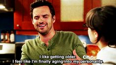 The 27 Most Relatable Nick Miller Quotes | New Girl | I like getting older. I feel like I'm finally aging into my personality.