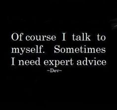 I talk to myself!