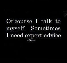 I talk to myself!