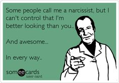 Some people call me a narcissist, but I can't control that I'm better looking than you.. And awesome... In every way..