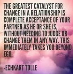 Eckhart Tolle the greatest catalyst for change in a relationship is complete acceptance