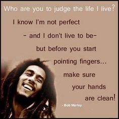Bob Marley quote life quotes quotes positive quotes quote life positive wise advice wisdom life lessons. I used to be the most judgmental person ever. Some crazy change has happened where now i feel for others and it makes me sick how judgmental people are.