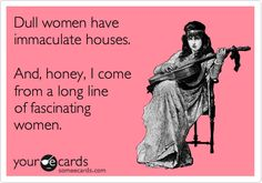 """Dull women have immaculate houses. And, honey, I come from a long line of fascinating women."""