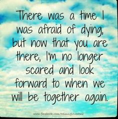 Very true. I once was really afraid of death. But ever since The Lord took my fiancé... I no longer was afraid.