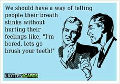 Can we please make this happen. Bad breath kills me...biggest pet peeve is smelling someone's rank breath.