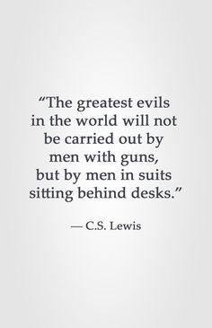 "Lewis really write this? ""The greatest evils in the world will not be carried out by men with guns, but by men in suits sitting behind desks. Cs Lewis Quotes, Wise Quotes, Quotable Quotes, Great Quotes, Words Quotes, Quotes To Live By, Motivational Quotes, Inspirational Quotes, Sayings"