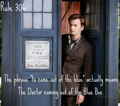 "Rule 306: The phrase ""to come out of the blue"" actually means The Doctor coming out of the Blue Box.  [Rule and Image were both Submissions!]  *ba da ch*  I loled when I read this one. It did make a bad day good!"