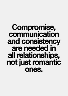 Compromise, communication and consistency are needed in all relationships, not just romantic ones.