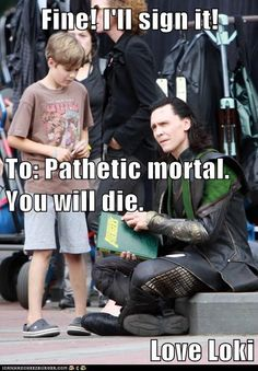 Fine! I'll sign it! To: Pathetic mortal. You will die. Love Loki