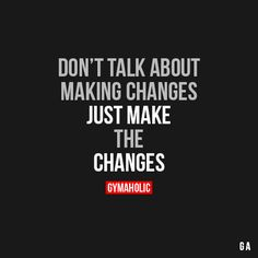 Don't Talk About Making Changes, just make the changes