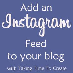 Taking Time To Create: Instagram {How To Add A Feed In Blogger}