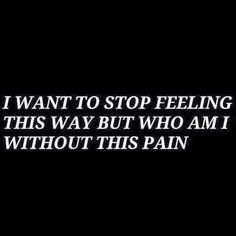I want to stop feeling this way but who am I without this pain?