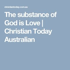 The substance of God is Love | Christian Today Australian
