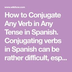 How to Conjugate Any Verb in Any Tense in Spanish. Conjugating verbs in Spanish can be rather difficult, especially if there are different tenses to memorize. There are certain rules that can be hard to remember, but conjugation becomes...