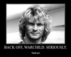 """Back off Warchild. Seriously."" -Bodhi from Point Break"