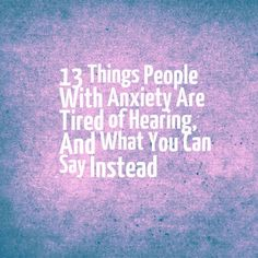 13 Things People With Anxiety Are Tired of Hearing, And What You Can Say Instead