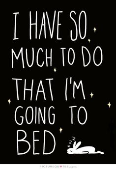 I have so much to do that I'm going to bed. Picture Quotes.