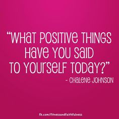 """""""What positive things have you said to yourself today?"""" Charlene Johnson"""