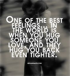 One of the best feelings in the world is when you hug someone you love, and they hug you back even tighter.