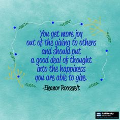 "#quote ""You get more joy out of the giving to others and should put a good deal of thought into the happiness you are able to give."" -Eleanor Roosevelt"