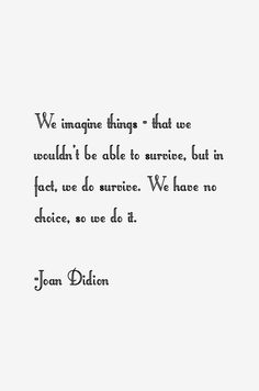 We imagine things — that we wouldn't be able to survive, but in fact, we do survive. We have no choice, so we do it.  Joan Didion, American author (1934 -    )