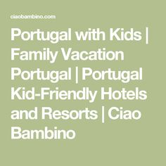 Portugal with Kids | Family Vacation Portugal | Portugal Kid-Friendly Hotels and Resorts | Ciao Bambino