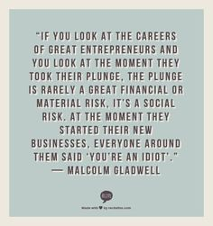 """...At the moment they started their new businesses, everyone around them said 'you're an idiot'.""  — Malcolm Gladwell"
