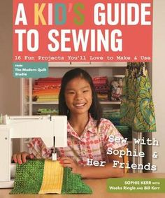 A Kid's Guide to Sewing- 16 Fun Projects You'll Love to Make & Use by Sophie Kerr http://www.bookscrolling.com/the-best-sewing-books/