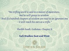"""""""No trifling word is said to a master of awareness, but he will grasp its wisdom. """"And if a hundred chapters of wisdom are read to an ignorant one – it will reach his ears as a trifle."""" Sheikh Saadi, Gulistan, Chapter II Sufi Studies: East and West"""