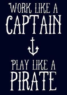 Work like a Captain, play like a pirate.
