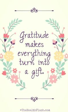 """""""Gratitude makes everything turn into a gift."""" ~ http://thehealthflash.com/inspirational-quotes/"""