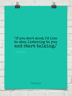 """if you don't mind, i'd like to stop listening to you and start talking."" by ~Sheldon #405501 - Behappy.me"