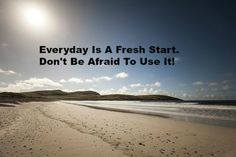 Everyday Is A Fresh Start. Don't Be Afraid To Use It!