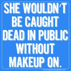 the pretty sweet life: sweet southern sayings-do people not wear make-up in public? ;) That is a definite no no.