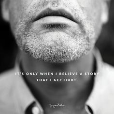 Byron Katie Quote- It's only when I believe a story that I get hurt. And I'm the one who's hurting me by believing what I think. What are you believing that hurts you? Question it.