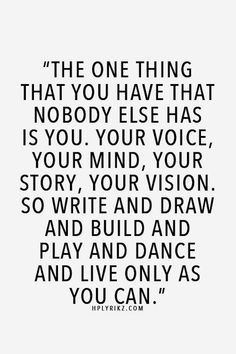 """The one thing that you have that nobody else has is you. Your voice, your mind, your story, your vision. So write and draw and build and play and dance and live only as you can."" #quote #inspirational"