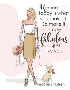 Make today fabulous...just like you!! ~ Rose Hill Designs by Heather A Stillufsen