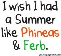 Phineas and Ferb. I have to admit.. I'm jealous of there summers.
