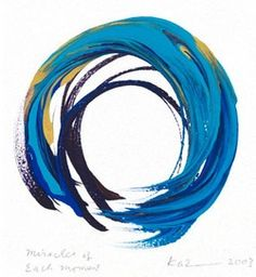 "Enso, 'Miracles of Each Moment' by Kazuaki Tanahashi      ""In the Zen tradition ensos, or circle symbols, have been drawn with black ink on paper, to represent enlightenment. As the multi-colored flow of paint represents the interconnectedness of all life, each circle reflects my hopes, visions and aspirations for a world making a healthier choices for the benefit of future generations.""   –Kaz"