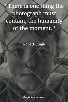 """""""There is one thing the photograph must contain, the humanity of the moment."""" --Robert Frank"""
