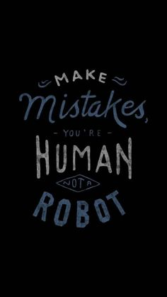 Make mistakes, you're human not a robot~