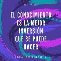 El conocimiento es la mejor inversión que se puede hacer. Abraham Lincoln.