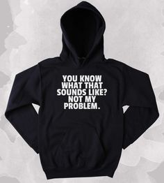Funny Sweatshirt Do You Know What That Sounds Like Not My Problem Slogan Sarcastic Clothing Sarcasm Tumblr Hoodie