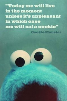 Today me will live in the moment unless it's unpleasant in which case me will eat a cookie. - Cookie Monstor
