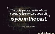 """""""The only person with whom you have to compare yourself is you in the past."""" – Sigmund Freud"""