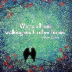 """We're All Just Walking Each Other Home."" . . .  the Very Best Description of our Friendships and Relatives . . .  Love this Quote from ---- Ram Dass"